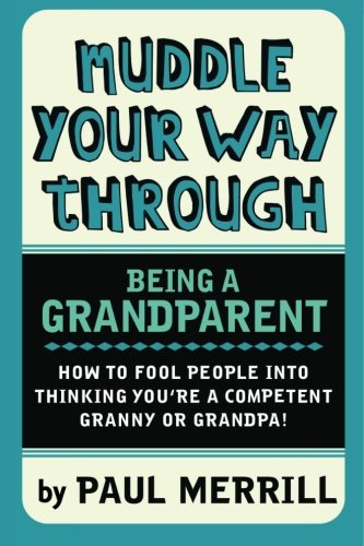 Muddle Your Way Through Being a Grandparent: How to fool people into thinking you're a competent Granny or Gramps!