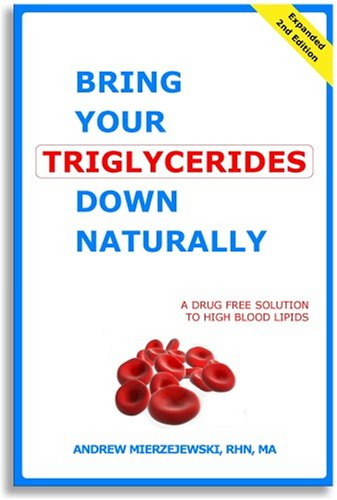 Bring Your Triglycerides Down Naturally: A Drug-Free Solution to High Blood Lipids. Revised and Expanded 2nd - Lower Triglycerides How To