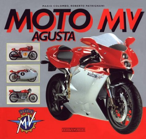 Moto Mv Agusta: A History of the Marque from the Birth to the Renaissance With a Complete Catalogue of Both Production and Racing Models