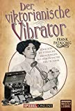 Der viktorianische Vibrator: Törichte bis tödliche Erfindungen aus dem Zeitalter der Technik