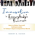 Innovation Is Everybody's Business: How to Make Yourself Indispensable in Today's Hypercompetitive World | Robert B. Tucker