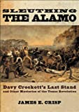 Front cover for the book Sleuthing the Alamo: Davy Crockett's Last Stand and Other Mysteries of the Texas Revolution (New Narratives in American by James E. Crisp