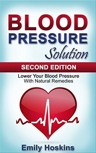 Hypertension Pressure Blood - Blood Pressure: Blood Pressure Solution - Lower Your Blood Pressure With Natural Remedies (Health and Fitness, Hypertension, Blood Pressure, Blood Pressure ... Weight, Healthy Living, Healthy Eating)