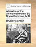 A Treatise of the Animal Oeconomy by Bryan Robinson, M D, Bryan Robinson, 1170401023