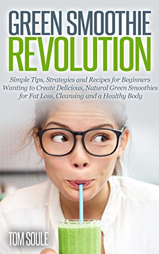 (Green Smoothie Revolution: Simple Tips, Strategies and Recipes for Beginners Wanting to Create Delicious, Natural Green Smoothies for Fat Loss, Cleansing and a Healthy Body)