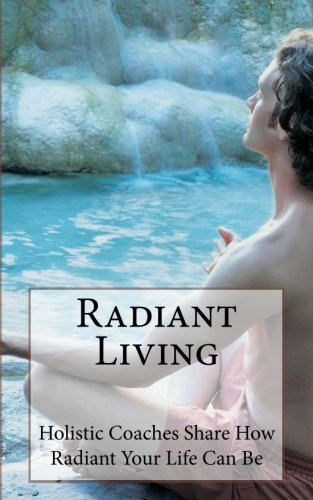Radiant Living: Holistic Life Coaches Share How Radiant Your Life Can Be