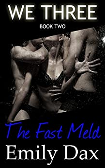 The Fast Meld: We Three (Book Two) Menage, Romance, Threesome, Alpha Male, MFM LTR, Fortysomething by [Dax, Emily]