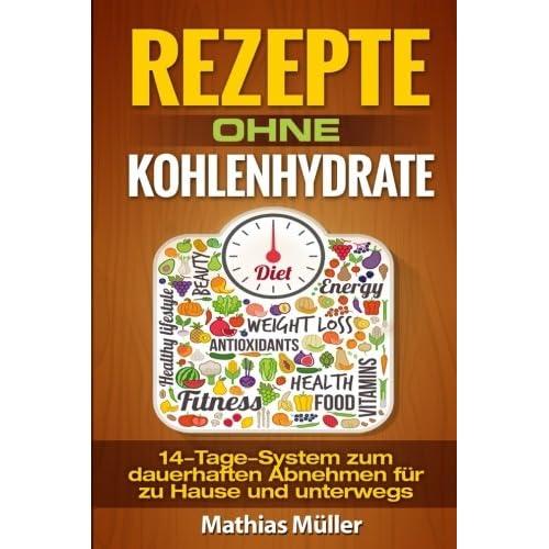 Rezepte ohne Kohlenhydrate - 14-Tage-System mit 112 leckeren Rezepten zum dauerhaften Abnehmen für zu Hause und unterwegs (Gesund leben - Low Carb)