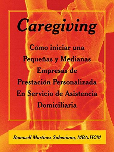 Caregiving: Como Iniciar Una Pequenas y Medianas Empresas de Prestacion Personalizada En Servicio de Asistencia Domiciliaria