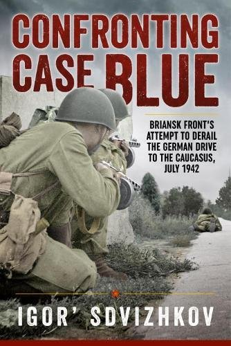 Confronting Case Blue: Briansk Front's Attempt To Derail The German Drive To The Caucasus, July 1942 pdf