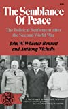 The Semblance of Peace : The Political Settlement After the Second World War, Wheeler-Bennett, John W. and Nicholls, Anthony, 039300709X