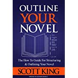 Outline Your Novel: The How To Guide for Structuring and Outlining Your Novel (Writer to Author Book 3)