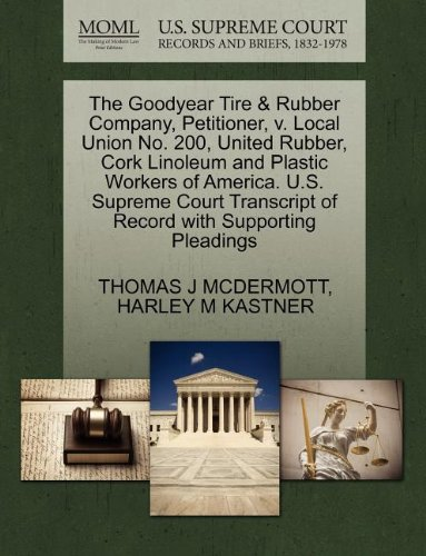 The Goodyear Tire & Rubber Company, Petitioner, v. Local Union No. 200, United Rubber, Cork Linoleum and Plastic Workers of America. U.S. Supreme Court Transcript of Record with Supporting Pleadings - Goodyear Tire Rubber Company