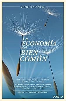 La Economía Del Bien Común: Un Modelo Económico Que Supera La Dicotomía Entre Capitalismo Y Comunismo Para Maximizar El Bienestar De Nuestra Sociedad por Christian Felber
