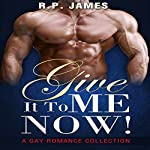 Give It to Me Now!: A Gay Romance Collection | R. P. James