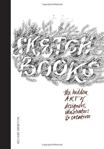 Sketchbooks: The Hidden Art of Designers; Illustrators; and Creatives