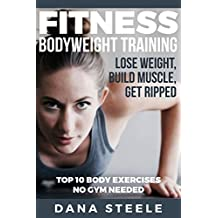Fitness: Bodyweight Training: Lose Weight, Build Muscle, Get Ripped.  Top 10 Body Exercises, No Gym Needed! (bodyweight exercise, aerobics, cross training, ... fat, strength training, muscle building)
