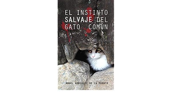 El instinto salvaje del gato común (Spanish Edition) - Kindle edition by Ángel González de la Fuente, Gerardo Auger, Elena González de la Fuente.