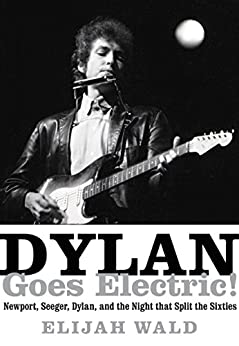 Dylan Goes Electric!: Newport, Seeger, Dylan, and the Night that Split the Sixties by [Wald, Elijah]