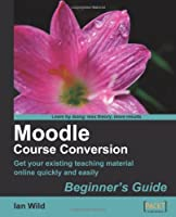 Moodle Course Conversion: Beginner's Guide Front Cover