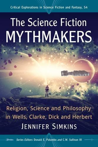 The Science Fiction Mythmakers: Religion, Science and Philosophy in Wells, Clarke, Dick and Herbert (Critical Explorations in Science Fiction and Fantasy)