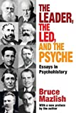 The Leader, the Led, and the Psyche : Essays in Psychohistory, Mazlish, Bruce, 1412851858