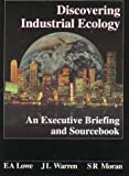 Discovering Industrial Ecology : An Executive Briefing and Sourcebook, Lowe, Ernest A. and Warren, John L., 1574770349