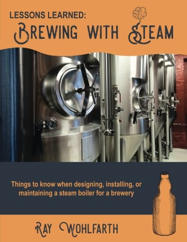 Lessons Learned: Brewing With Steam: Things to know when designing, installing, & maintaining low pressure steam boilers for use in craft brewers (Volume - Ray Boiler