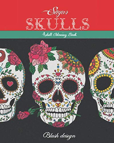 Sugar Skulls: Adult Coloring Book (Great New Christmas Gift Idea 2019 - 2020, Stress Relieving Creative Fun Drawings For Grownups & Teens to Reduce Anxiety & Relax) (Cheap Creative Gift Christmas Ideas)