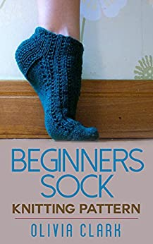 Sock Knitting Pattern For Beginners : Beginners Sock: Knitting Pattern - Kindle edition by Olivia Clark. Craft...