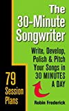 The 30-Minute Songwriter: Write, Develop, Polish & Pitch Your Songs in 30 Minutes a Day