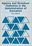 Agency and Structure : Dialectics in the Administration of Education, Watkins, Peter, 0730001865