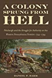 img - for A Colony Sprung from Hell: Pittsburgh and the Struggle for Authority on the Western Pennsylvania Frontier, 1744-1794 book / textbook / text book