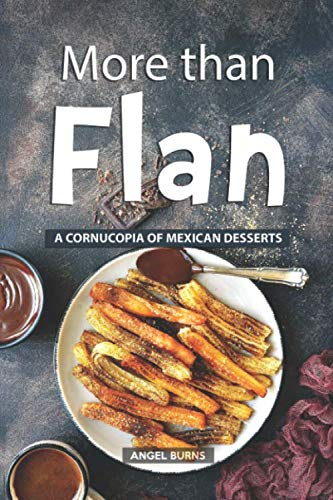 More than Flan: A Cornucopia of Mexican Desserts by Angel Burns
