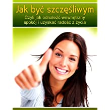Jak byc szczesliwym. Czyli jak odnalezc wewnetrzny spokoj i uzyskac radosc z zycia. (Polish Edition) (Polskie Ksiazki)
