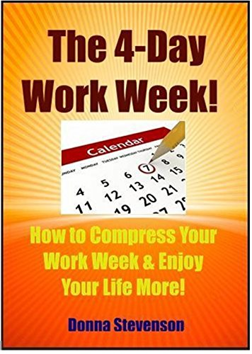 The 4 Day Work Week - How To compress Your Work Week and Enjoy Your Life More: BONUS - Also Includes the  Bonus Book:-