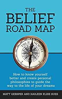 The Belief Road Map: How to know yourself better and create personal philosophies to guide the way to the life of your dreams by [Gersper, Matt, Sues, Kaileen Elise]