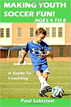Making Youth Soccer Fun! Ages 4 to 8: A Guide to Coaching: Volume 1