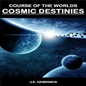 Cosmic Destinies: Course of the Worlds, Book 3 | J.A. Hawkings