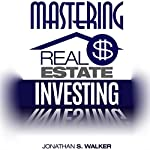 Mastering Real Estate Investing: How You Can Make a Killing from Flipping Houses | Jonathan S. Walker