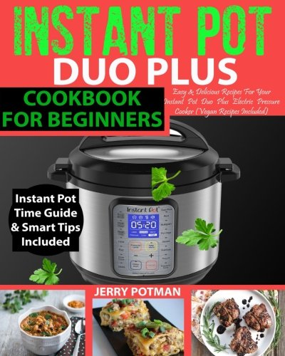 INSTANT POT Duo Plus Cookbook: Easy & Delicious Recipes For Your Instant Pot Duo Plus Electric Pressure Cooker (Vegan Recipes Included) (Instant Pot Cookbok) by Jerry Potman, Jessica Taylor
