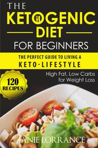 The Ketogenic Diet for Beginners: The Perfect Guide to Living a Keto-lifestyle with 120 High Fat,Low Carbs Recipes for Weight Loss by Janie Lorrance
