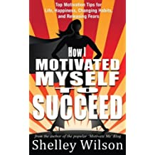 How I Motivated Myself To Succeed: Top Motivation Tips for Life, Happiness, Changing Habits, and Releasing Fears from the author of the popular ... (How I Changed My Life In A Year) (Volume 2)