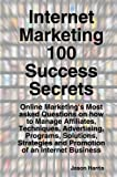 Internet Marketing 100 Success Secrets - Online Marketing's Most asked Questions on how to Manage Affiliates, Techniques, Advertising, Programs, Solutions, Strategies and Promotion of an Internet Business, Jason Harris, 192152331X