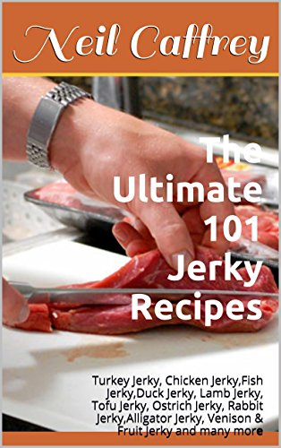The Ultimate 101 Jerky Recipes: Turkey Jerky, Chicken Jerky,Fish Jerky,Duck Jerky, Lamb Jerky, Tofu Jerky, Ostrich Jerky, Rabbit Jerky,Alligator Jerky, Venison & Fruit Jerky and many more by [Caffrey, Neil]