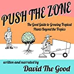 Push the Zone: The Good Guide to Growing Tropical Plants Beyond the Tropics: The Good Guide to Gardening, Book 3 | David the Good