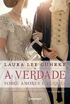 A verdade sobre amores e duques (Querida conselheira amorosa... Livro 1) por [Lee Guhrke, Laura]
