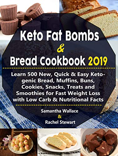 Keto Fat Bombs & Bread Cookbook 2019: Learn 500 New, Quick & Easy Ketogenic Bread, Muffins, Buns, Cookies, Snacks, Treats and Smoothies for Fast Weight Loss with Low Carb & Nutritional Facts by Samantha Wallace, Rachel Stewart