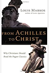 From Achilles to Christ: Why Christians Should Read the Pagan Classics Paperback