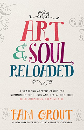 Art & Soul, Reloaded: A Yearlong Apprenticeship for Summoning the Muses and Reclaiming Your Bold, Audacious, Creative Side